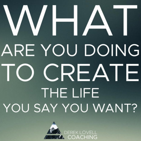 What Are You Doing To Actively Create The Life You Say You Want