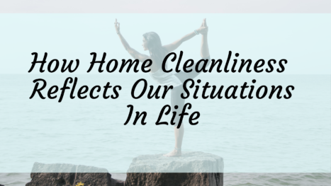 How Home Cleanliness Reflects Our Situations In Life