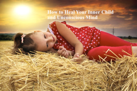 How To Heal Your Inner Child And Unconscious Mind